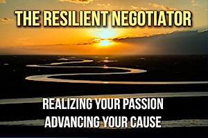 The Resilient Negotiator: Realizing Your Passion/ Advancing Your Cause